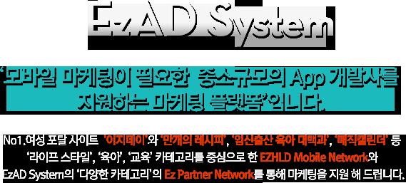 EzAD System '모바일 마케팅이 필요한  중소규모의 App 개발사를 지원하는 마케팅 플랫폼'입니다. No1.여성 포탈 사이트  '이지데이'와 '만개의 레시피', '임신출산 육아 대백과', '매직캘린더' 등 '라이프 스타일', '육아', '교육' 카테고리를 중심으로 한 EZHLD Mobile Network와 EzAD System의 '다양한 카테고리'의 Ez Partner Network를 통해 마케팅을 지원 해 드립니다.